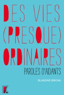 """""""Des vies (presque) ordinaires -  paroles d'aidants"""" de Blandine BRICKA"""
